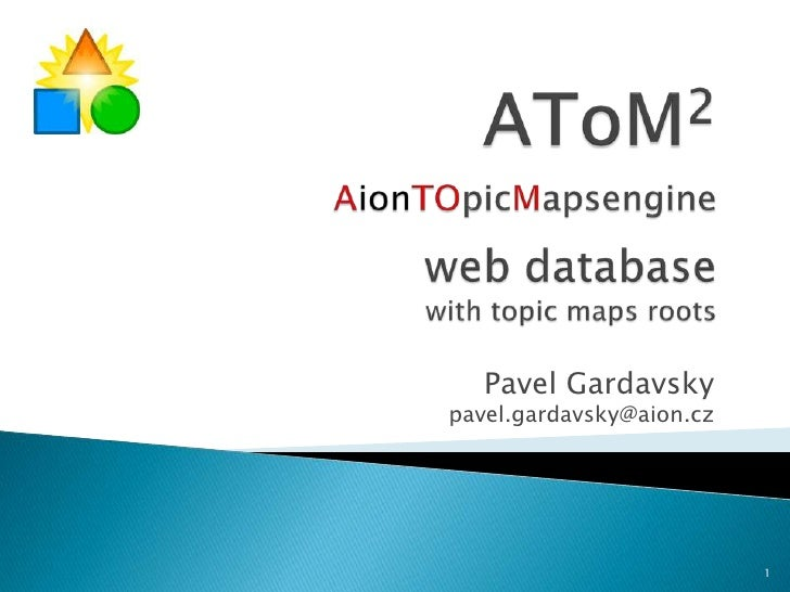 AToM2AionTOpicMapsengineweb database with topic maps roots<br />Pavel Gardavsky<br />pavel.gardavsky@aion.cz<br />1<br />