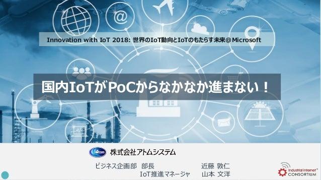 国内IoTがPoCからなかなか進まない! ビジネス企画部 部長 近藤 敦仁 IoT推進マネージャ 山本 文洋 Innovation with IoT 2018: 世界のIoT動向とIoTのもたらす未来@Microsoft