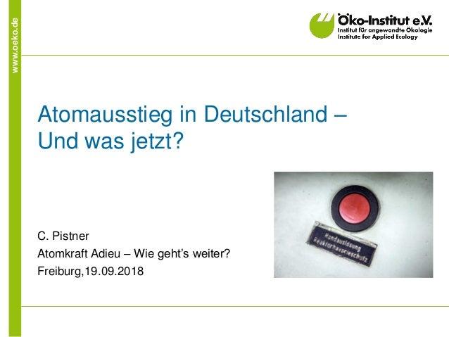www.oeko.de Atomausstieg in Deutschland – Und was jetzt? C. Pistner Atomkraft Adieu – Wie geht's weiter? Freiburg,19.09.20...