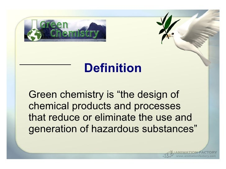 "DefinitionGreen chemistry is ""the design ofchemical products and processesthat reduce or eliminate the use andgeneration o..."