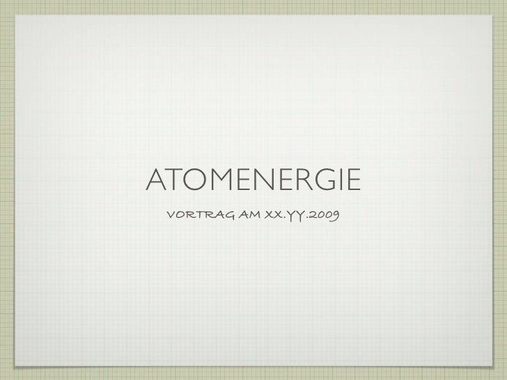 ATOMENERGIE  VORTRAG AM XX.YY.2009
