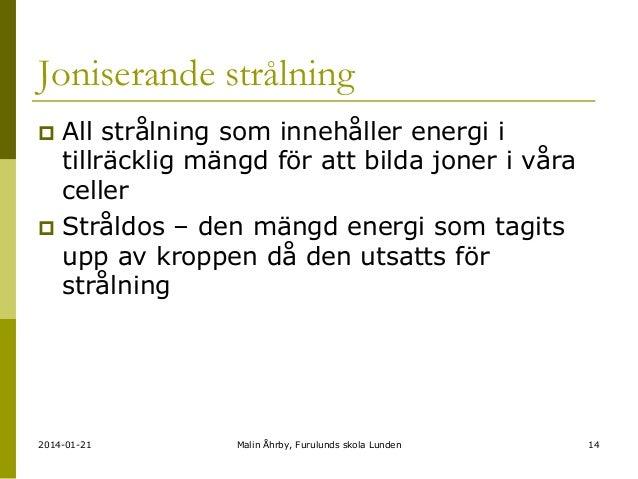 Joniserande strålning All strålning som innehåller energi i tillräcklig mängd för att bilda joner i våra celler  Stråldos...