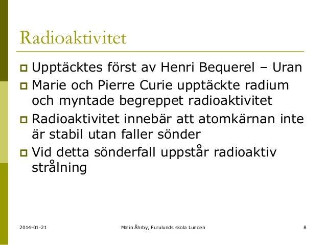 Radioaktivitet Upptäcktes först av Henri Bequerel – Uran  Marie och Pierre Curie upptäckte radium och myntade begreppet r...