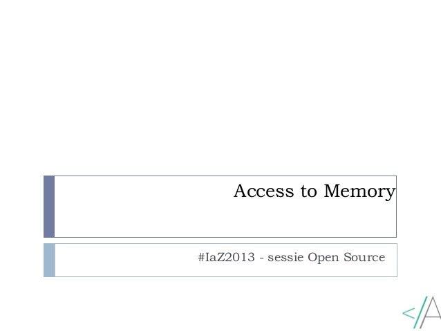 Access to Memory #IaZ2013 - sessie Open Source