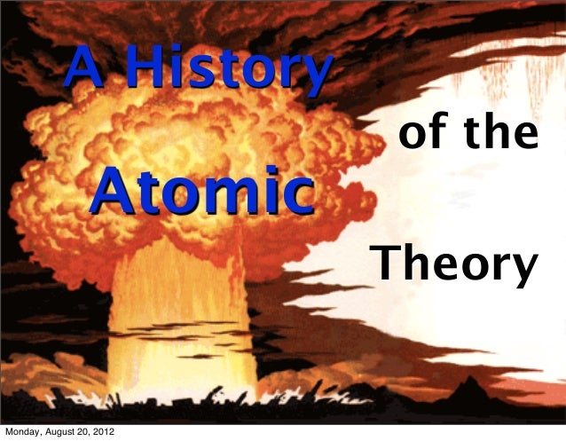 A History                          of the                 Atomic                          TheoryMonday, August 20, 2012