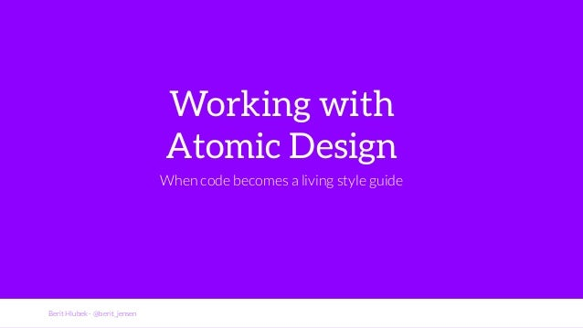 Berit Hlubek - @berit_jensen  Working with  Atomic Design  When code becomes a living style guide