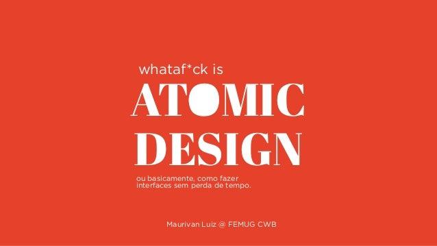 ATOMIC DESIGN Maurivan Luiz @ FEMUG CWB whataf*ck is ou basicamente, como fazer interfaces sem perda de tempo.
