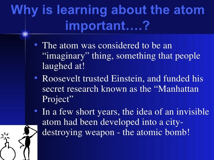 """Why is learning about the atom important….? <ul><li>The atom was considered to be an """"imaginary"""" thing, something that peo..."""