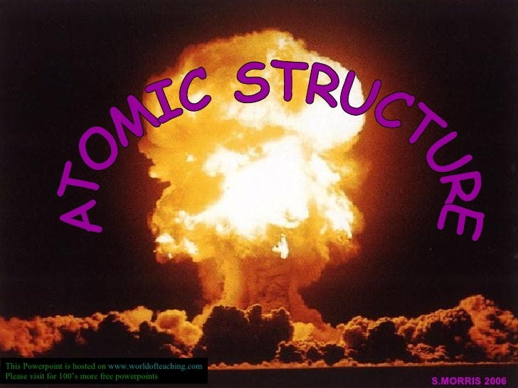 ATOMIC STRUCTURE S.MORRIS 2006 This Powerpoint is hosted on  www.worldofteaching.com Please visit for 100's more free powe...