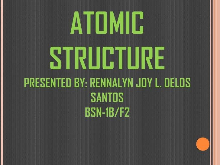ATOMIC STRUCTURE PRESENTED BY: RENNALYN JOY L. DELOS SANTOS BSN-1B/F2