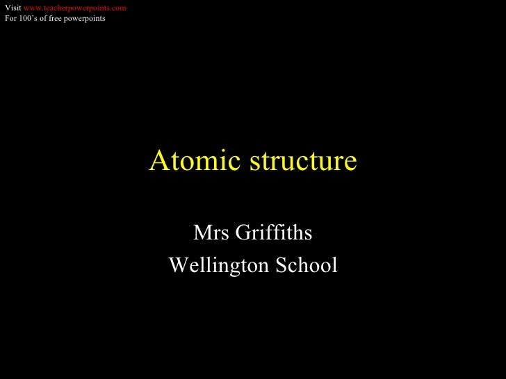 Atomic structure Mrs Griffiths Wellington School Visit  www.teacherpowerpoints.com For 100's of free powerpoints