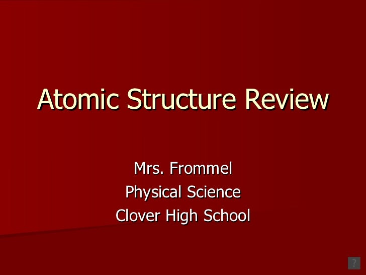 Atomic Structure Review Mrs. Frommel Physical Science Clover High School