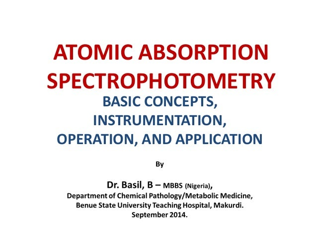 ATOMIC ABSORPTION  SPECTROPHOTOMETRY  BASIC CONCEPTS,  INSTRUMENTATION,  OPERATION, AND APPLICATION