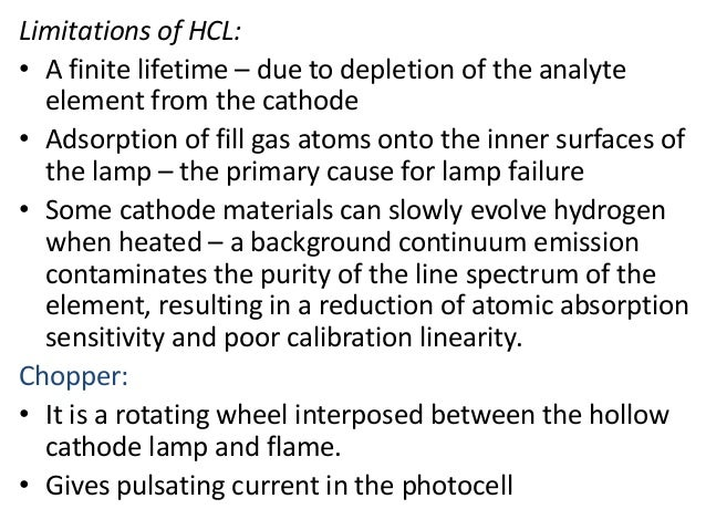 Limitations of HCL:  • A finite lifetime – due to depletion of the analyte  element from the cathode  • Adsorption of fill...
