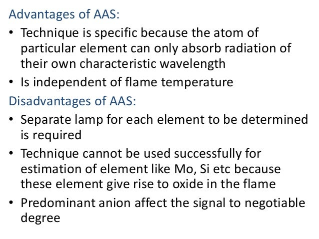 Advantages of AAS:  • Technique is specific because the atom of  particular element can only absorb radiation of  their ow...