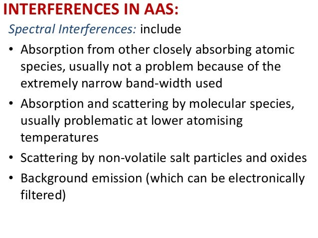 INTERFERENCES IN AAS:  Spectral Interferences: include  • Absorption from other closely absorbing atomic  species, usually...