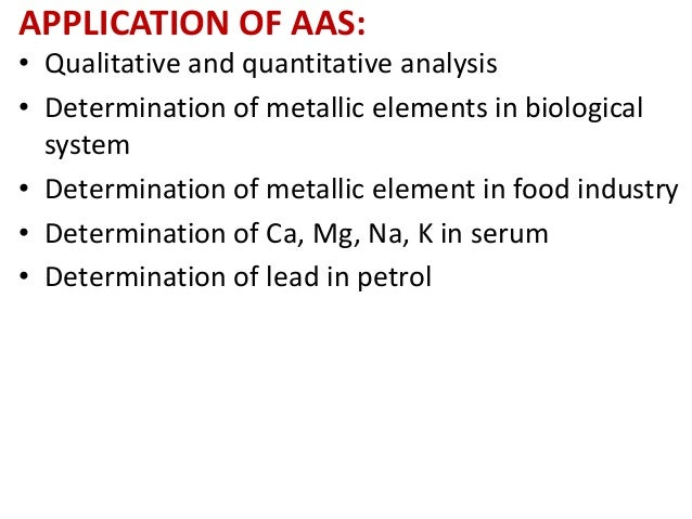 APPLICATION OF AAS:  • Qualitative and quantitative analysis  • Determination of metallic elements in biological  system  ...