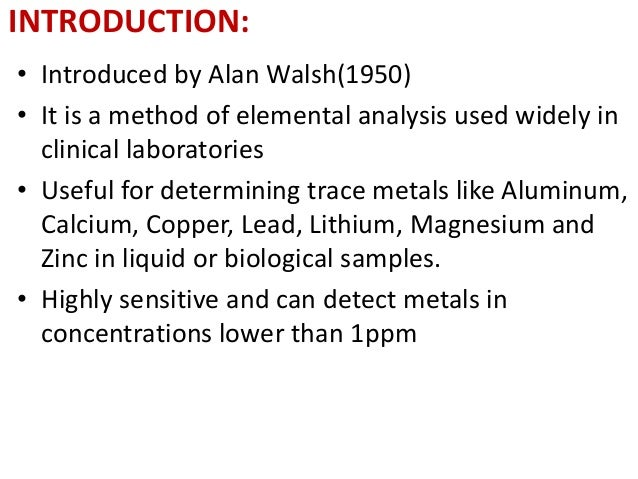 INTRODUCTION:  • Introduced by Alan Walsh(1950)  • It is a method of elemental analysis used widely in  clinical laborator...