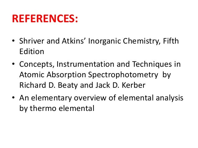 REFERENCES:  • Shriver and Atkins' Inorganic Chemistry, Fifth  Edition  • Concepts, Instrumentation and Techniques in  Ato...