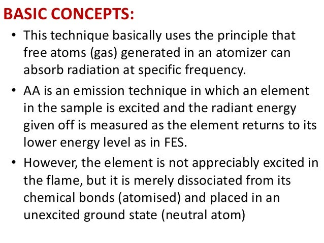 BASIC CONCEPTS:  • This technique basically uses the principle that  free atoms (gas) generated in an atomizer can  absorb...