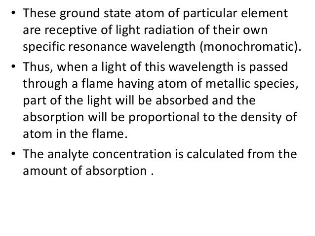 • These ground state atom of particular element  are receptive of light radiation of their own  specific resonance wavelen...