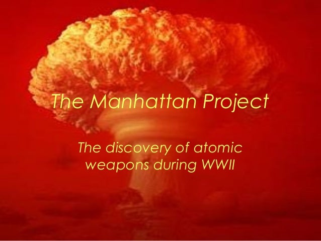 The Manhattan Project The discovery of atomic weapons during WWII