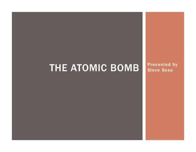 THE ATOMIC BOMB   Presented by                  Steve Sosa