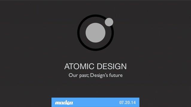 07.20.14 ATOMIC DESIGN Our past; Design's future
