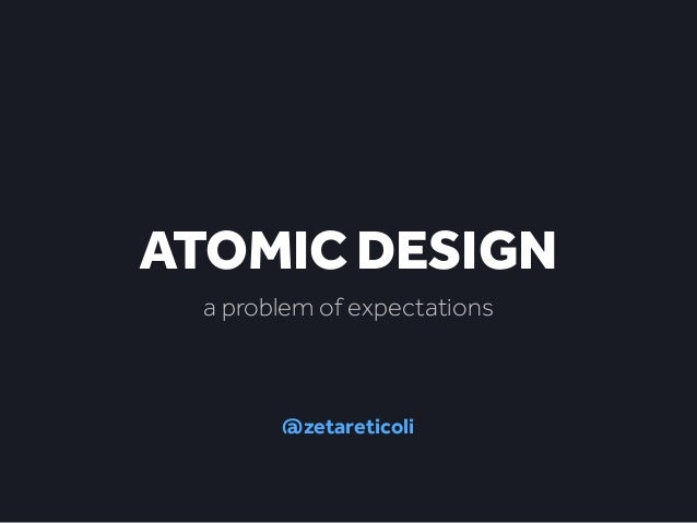 ATOMIC DESIGN  a problem of expectations  @zetareticoli