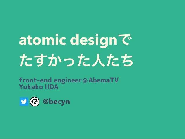 atomic design  front-end engineer@AbemaTV Yukako IIDA @becyn