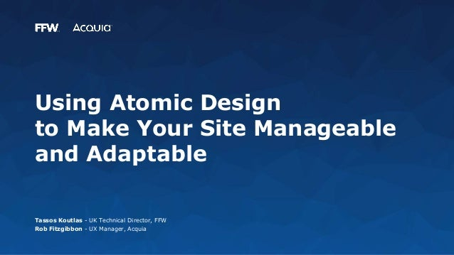 Using Atomic Design to Make Your Site Manageable and Adaptable Tassos Koutlas - UK Technical Director, FFW Rob Fitzgibbon ...