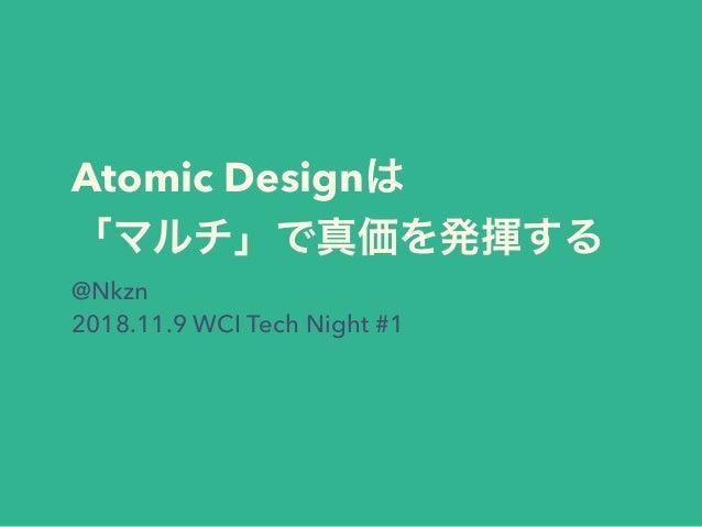 Atomic Design @Nkzn 2018.11.9 WCI Tech Night #1