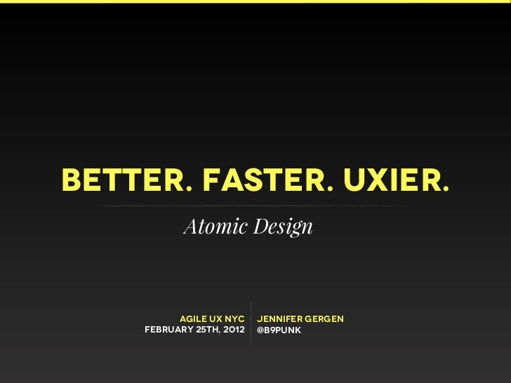 Better. Faster. UXIER.           Atomic Design          Agile UX NYC    jennifer gergen    February 25th, 2012   @b9punk