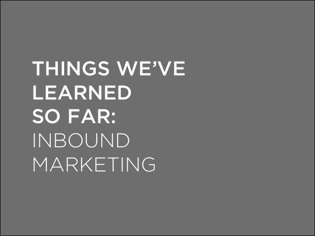 THINGS WE'VE LEARNED SO FAR: INBOUND MARKETING