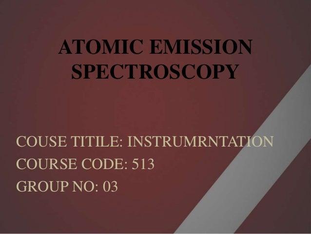 ATOMIC EMISSION SPECTROSCOPY COUSE TITILE: INSTRUMRNTATION COURSE CODE: 513 GROUP NO: 03