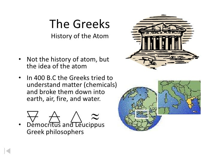 The Greeks           History of the Atom   • Not the history of atom, but   the idea of the atom • In 400 B.C the Greeks t...