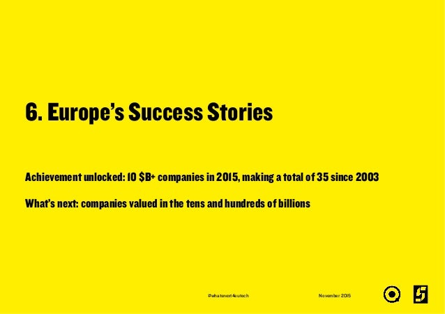 6. Europe's Success Stories November 2015 Achievement unlocked: 10 $B+ companies in 2015, making a total of 35 since 2003 ...