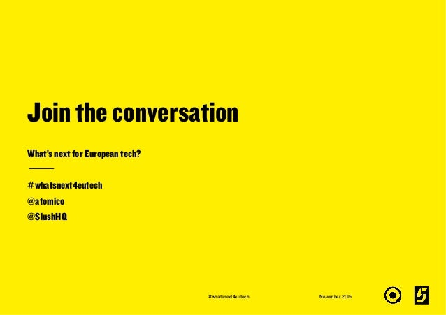 Join the conversation November 2015 What's next for European tech? #whatsnext4eutech @atomico @SlushHQ #whatsnext4eutech