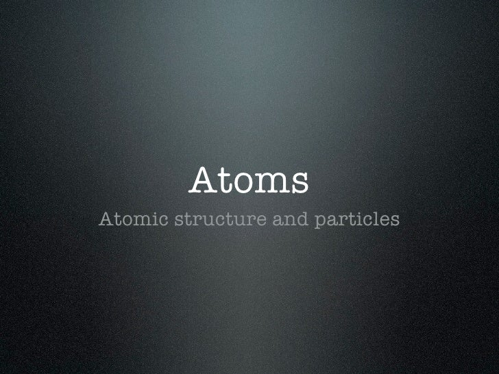 AtomsAtomic structure and particles