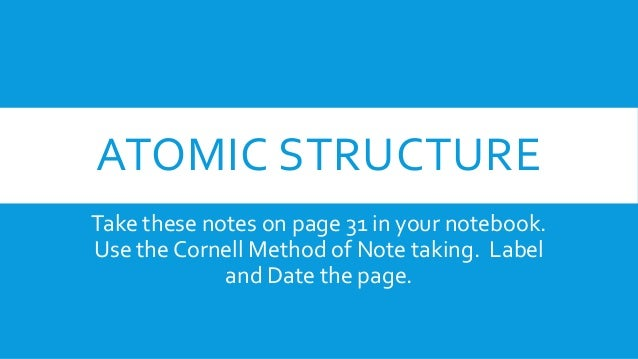ATOMIC STRUCTURE Take these notes on page 31 in your notebook. Use the Cornell Method of Note taking. Label and Date the p...