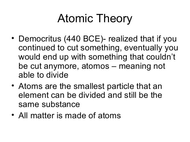 Atomic Theory• Democritus (440 BCE)- realized that if you  continued to cut something, eventually you  would end up with s...