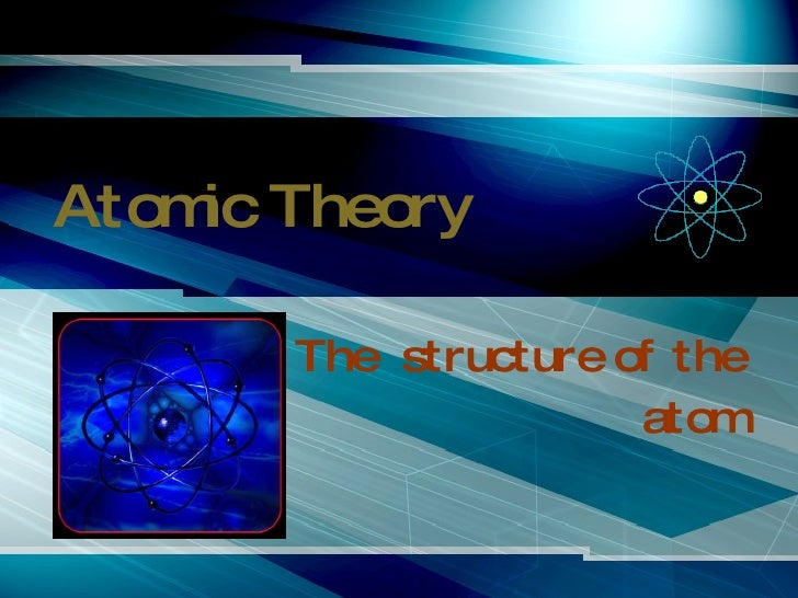 Atomic Theory The  structure of the atom