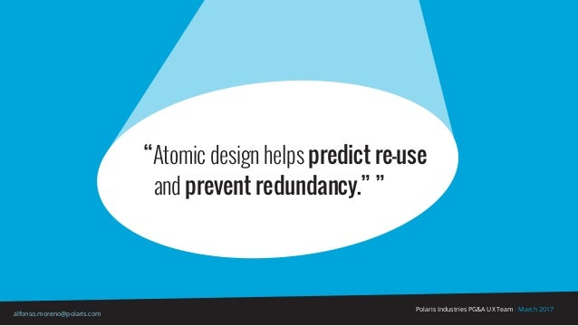 """Polaris Industries PG&A UX Team - March 2017 alfonso.moreno@polaris.com """"Atomic design helps predict re-use and prevent re..."""