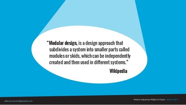 "Polaris Industries PG&A UX Team - March 2017 alfonso.moreno@polaris.com ""Modular design, is a design approach that subdivi..."