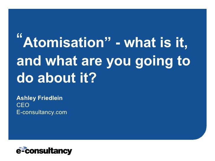 """ Atomisation"" - what is it, and what are you going to do about it?   Ashley Friedlein CEO E-consultancy.com"