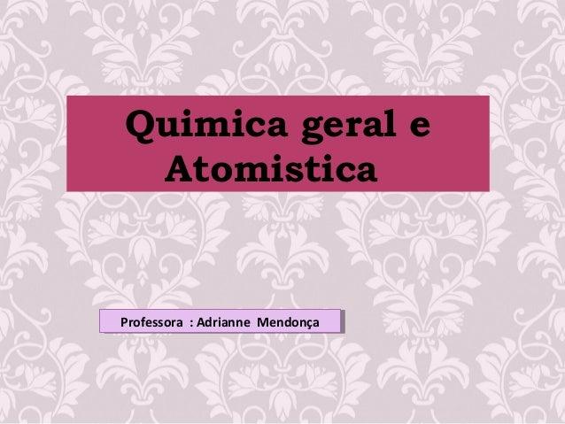 Quimica geral eAtomisticaProfessora : Adrianne MendonçaProfessora : Adrianne Mendonça