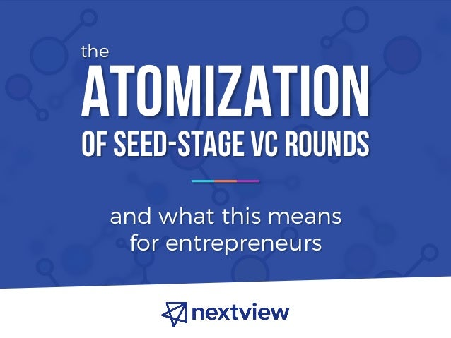 ATOMIZATION and what this means for entrepreneurs OF SEED-STAGE VC ROUNDS the