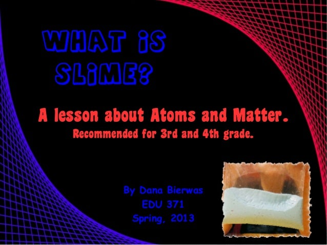 What Is  Slime?A lesson about Atoms and Matter.    Recommended for 3rd and 4th grade.             By Dana Bierwas         ...