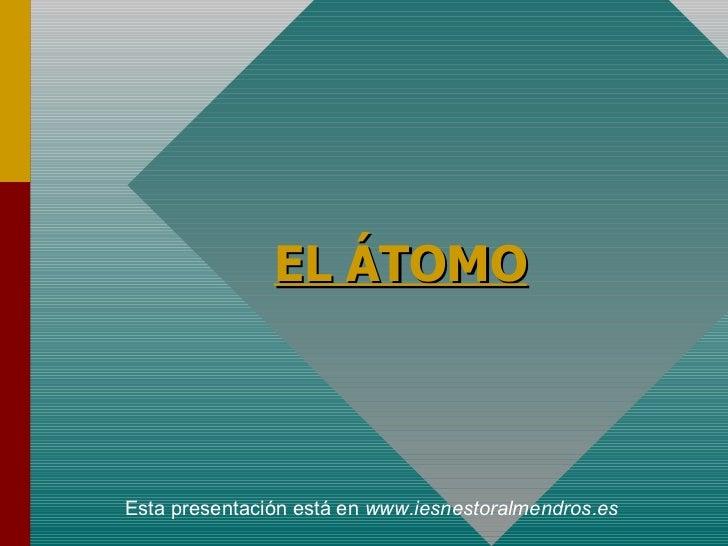 EL ÁTOMO Esta presentación está en  www.iesnestoralmendros.es