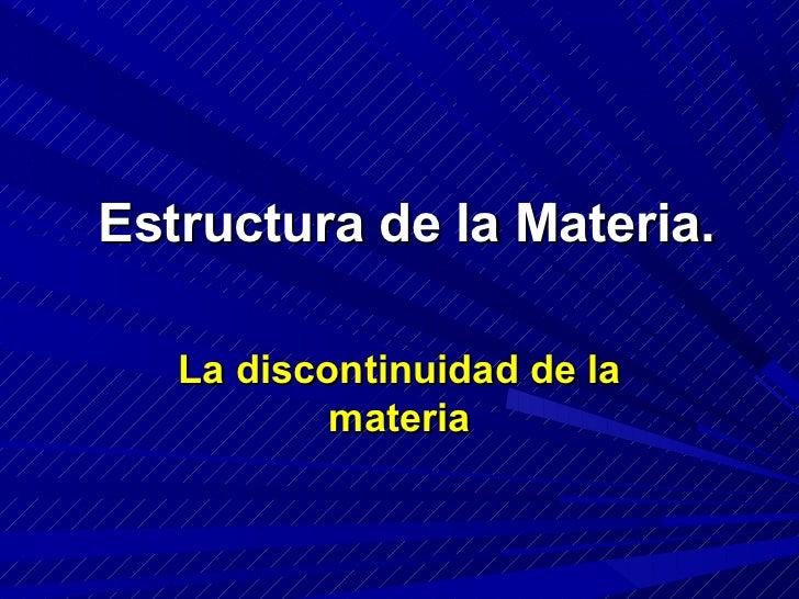 Estructura de la Materia.   La discontinuidad de la           materia